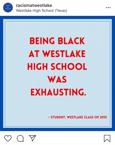 "The anonymous owners of the account @racismatwestlake post on Instagram June 22, sharing an anonymous submission from an alumni who graduated in 2015. The post reads, ""Being Black at Westlake High School was exhausting."""